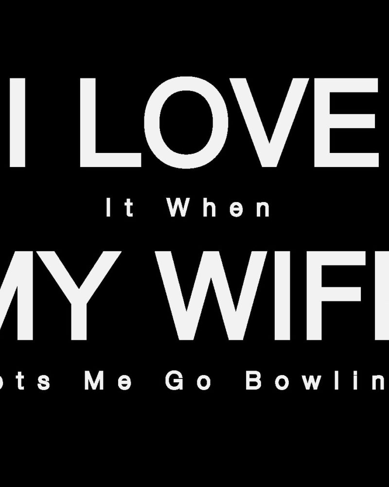 I-Love-It-When-My-Wife-Lets-Me-Go-Bowling